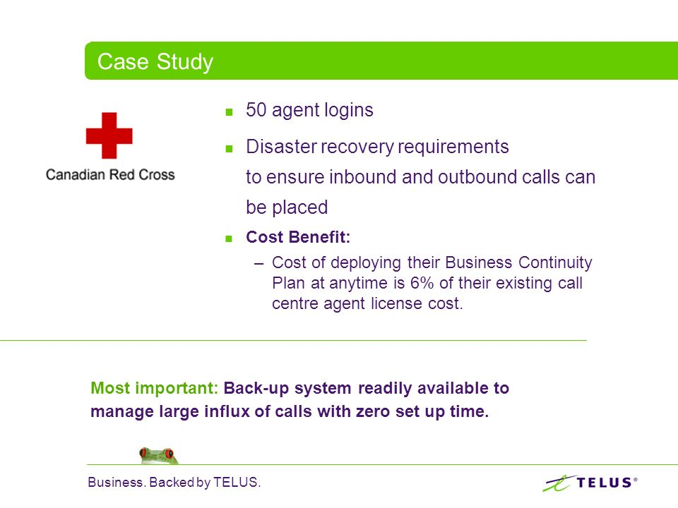 Business. Backed by TELUS. Case Study 50 agent logins Disaster recovery requirements to ensure inbound and outbound calls can be placed Cost Benefit: