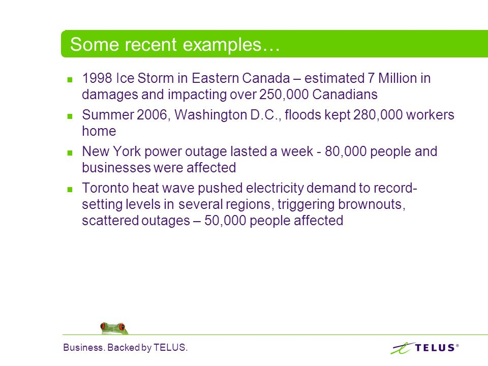 Business. Backed by TELUS. Some recent examples… 1998 Ice Storm in Eastern Canada – estimated 7 Million in damages and impacting over 250,000 Canadian