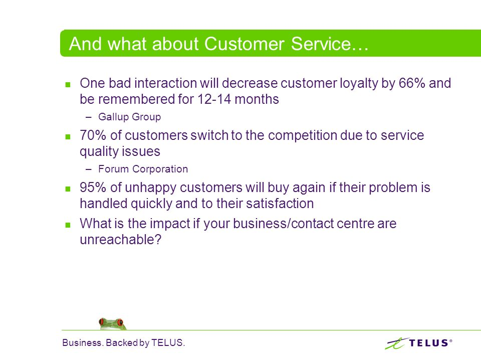 Business. Backed by TELUS. And what about Customer Service… One bad interaction will decrease customer loyalty by 66% and be remembered for 12-14 mont