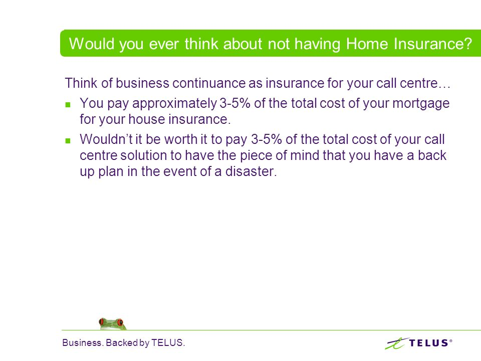 Business. Backed by TELUS. Would you ever think about not having Home Insurance? Think of business continuance as insurance for your call centre… You