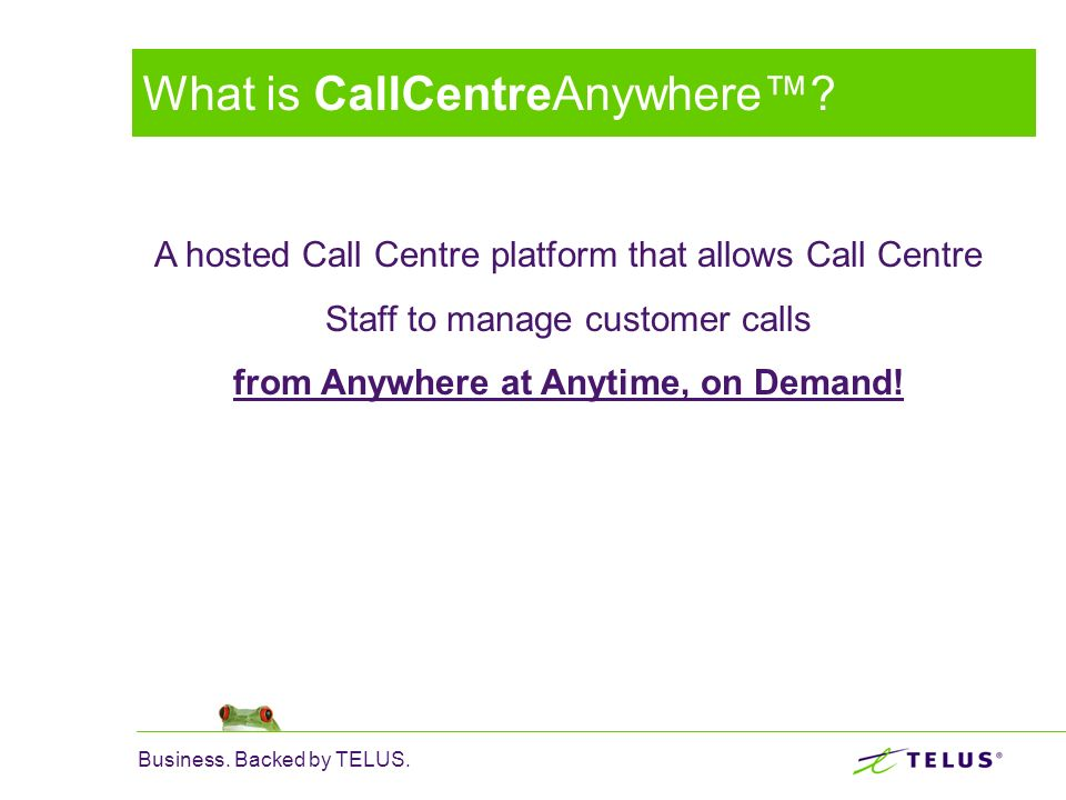 Business. Backed by TELUS. What is CallCentreAnywhere? A hosted Call Centre platform that allows Call Centre Staff to manage customer calls from Anywh
