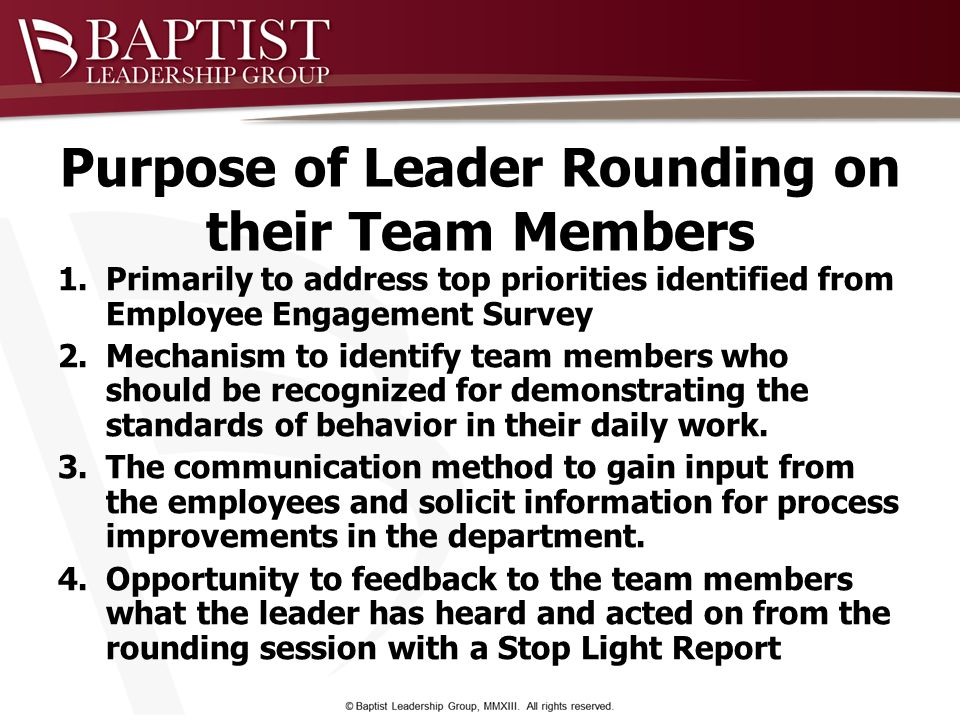 Purpose of Leader Rounding on their Team Members 1.Primarily to address top priorities identified from Employee Engagement Survey 2.Mechanism to ident