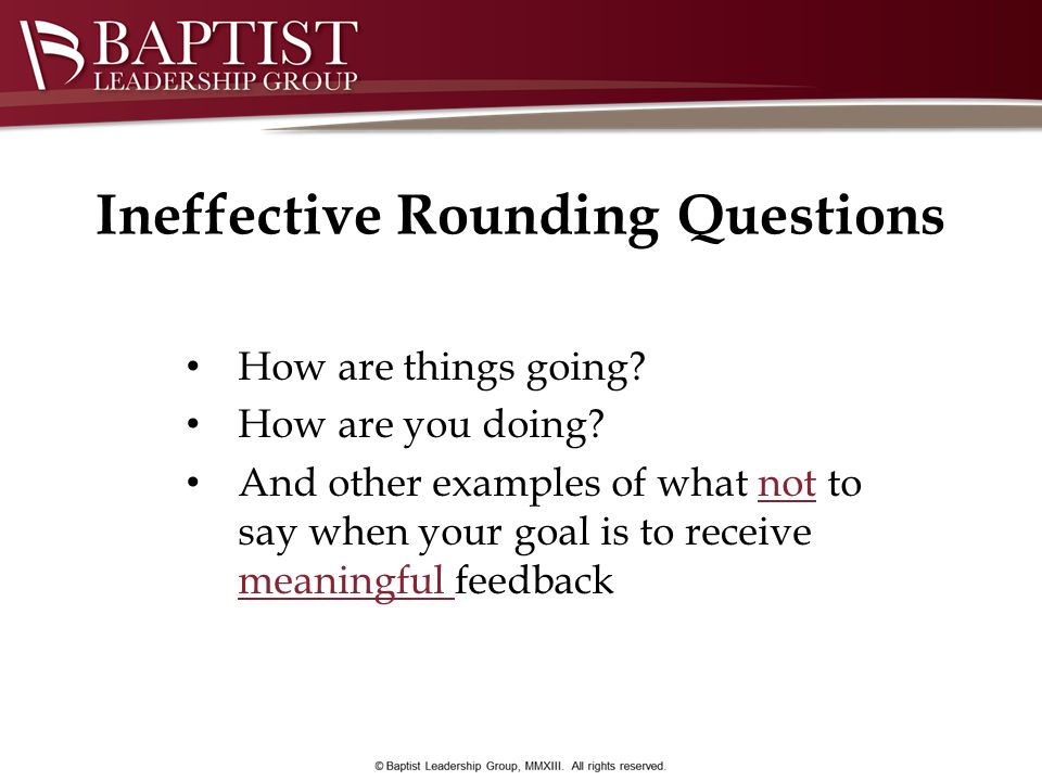 Ineffective Rounding Questions How are things going? How are you doing? And other examples of what not to say when your goal is to receive meaningful