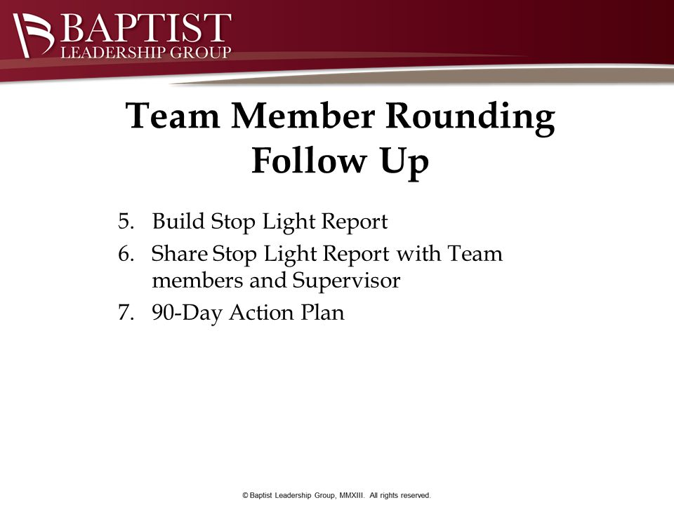 Team Member Rounding Follow Up 5.Build Stop Light Report 6.Share Stop Light Report with Team members and Supervisor 7.90-Day Action Plan