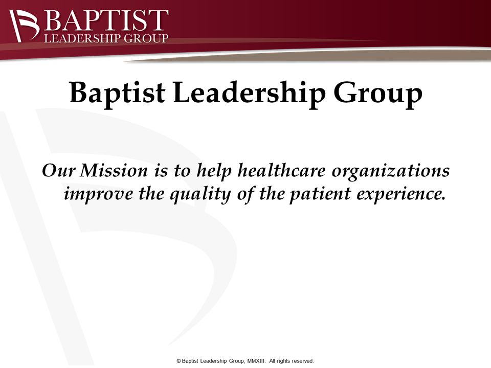 Baptist Leadership Group Our Mission is to help healthcare organizations improve the quality of the patient experience.
