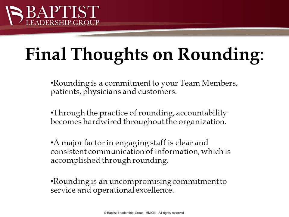 Final Thoughts on Rounding : Rounding is a commitment to your Team Members, patients, physicians and customers. Through the practice of rounding, acco