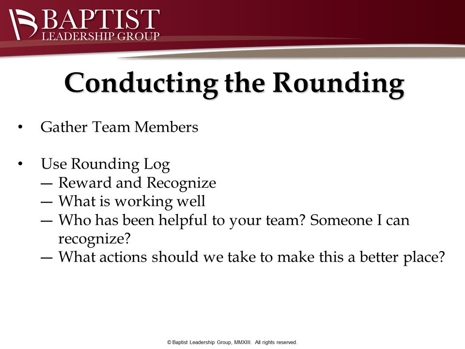 Conducting the Rounding Gather Team Members Use Rounding Log Reward and Recognize What is working well Who has been helpful to your team? Someone I ca