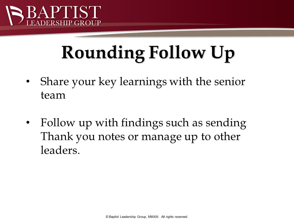 Rounding Follow Up Share your key learnings with the senior team Follow up with findings such as sending Thank you notes or manage up to other leaders