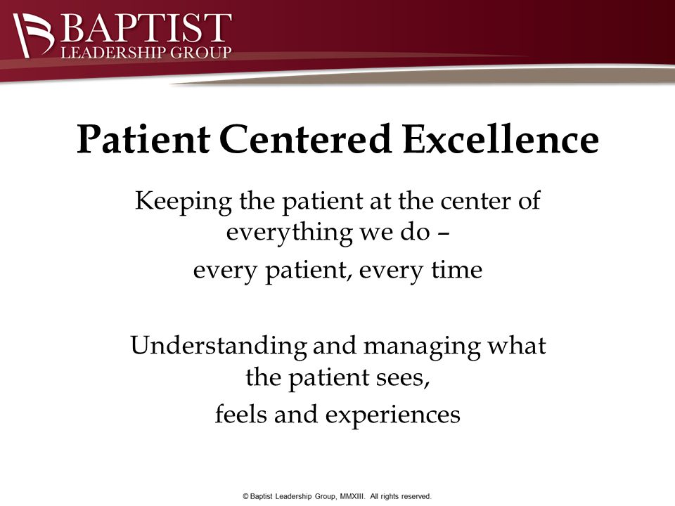 Patient Centered Excellence Keeping the patient at the center of everything we do – every patient, every time Understanding and managing what the pati