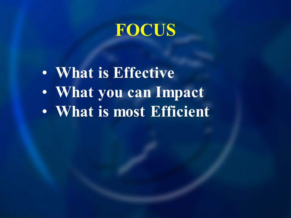FOCUS What is Effective What you can Impact What is most Efficient