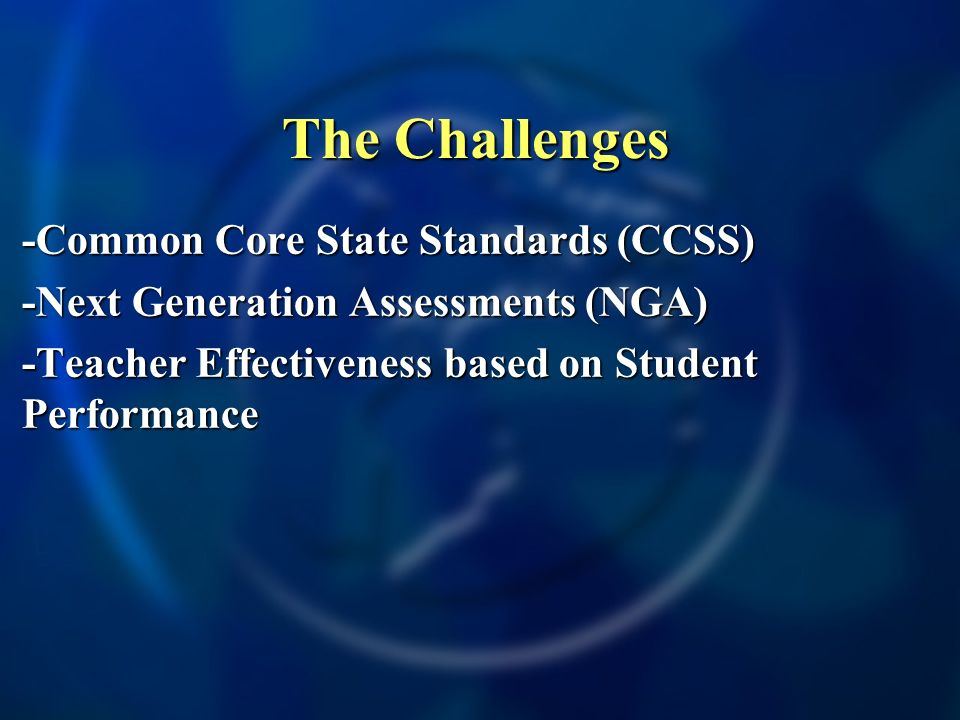 The Challenges -Common Core State Standards (CCSS)-Common Core State Standards (CCSS) -Next Generation Assessments (NGA)-Next Generation Assessments (NGA) -Teacher Effectiveness based on Student Performance-Teacher Effectiveness based on Student Performance -Prepare Students for the world beyond School-Prepare Students for the world beyond School