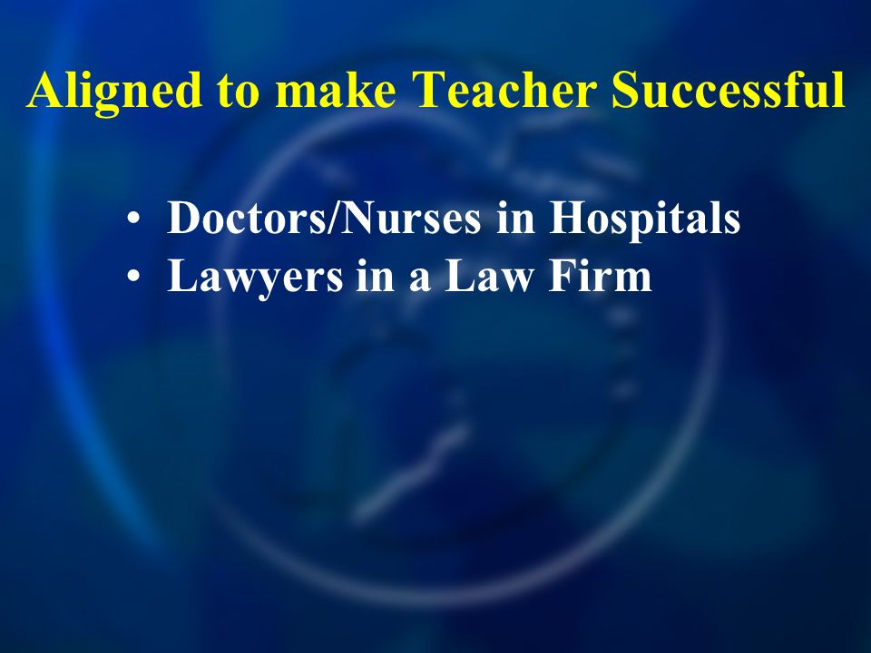 Aligned to make Teacher Successful Doctors/Nurses in Hospitals Lawyers in a Law Firm