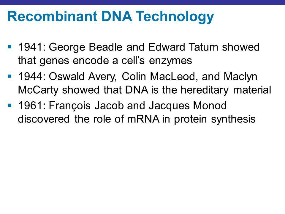 Recombinant DNA Technology 1941: George Beadle and Edward Tatum showed that genes encode a cells enzymes 1944: Oswald Avery, Colin MacLeod, and Maclyn