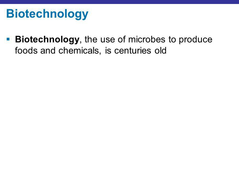 Biotechnology Biotechnology, the use of microbes to produce foods and chemicals, is centuries old