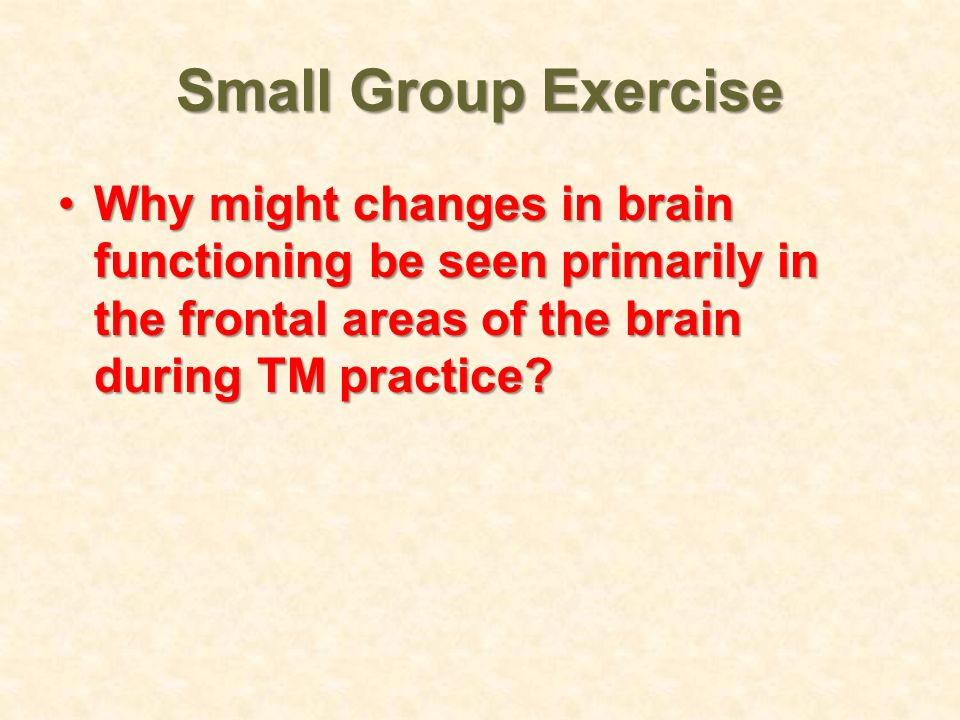 Small Group Exercise Why might changes in brain functioning be seen primarily in the frontal areas of the brain during TM practice?Why might changes i