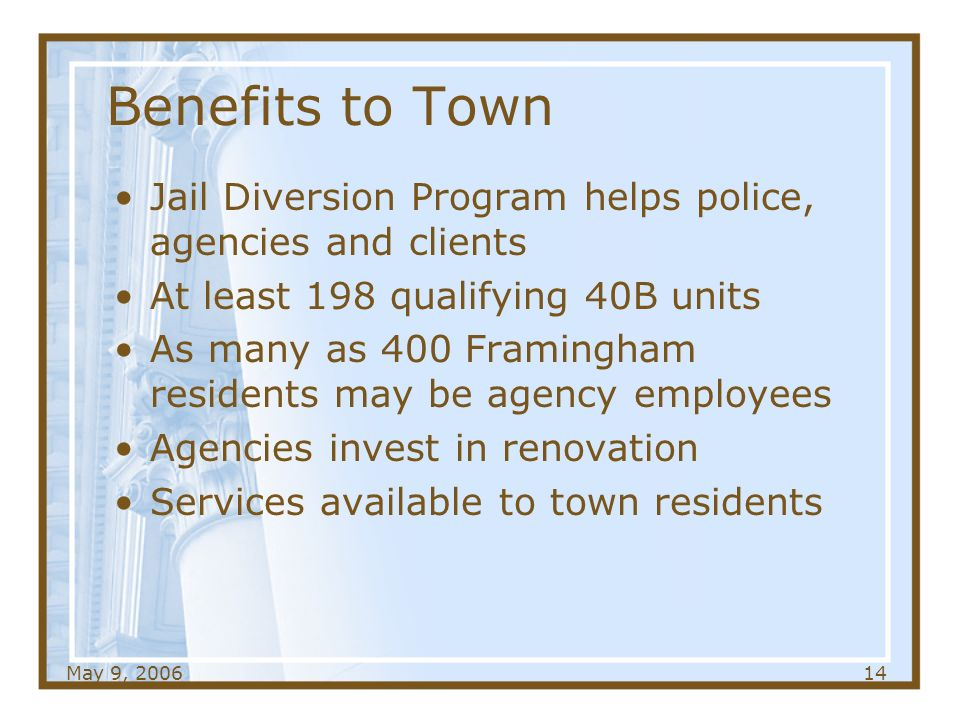 May 9, Benefits to Town Jail Diversion Program helps police, agencies and clients At least 198 qualifying 40B units As many as 400 Framingham residents may be agency employees Agencies invest in renovation Services available to town residents
