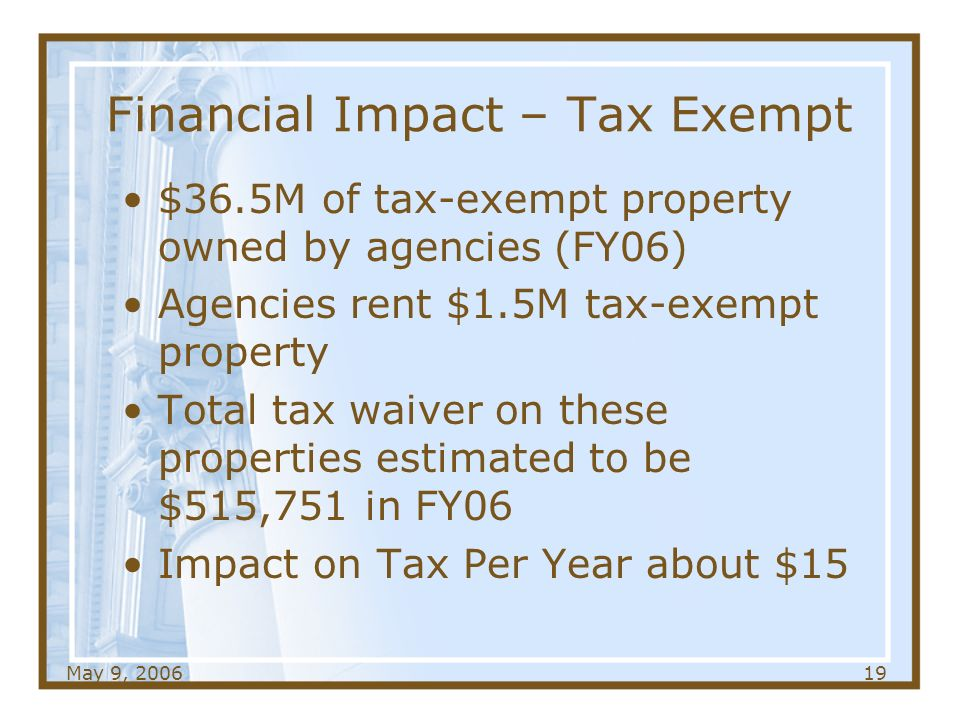 May 9, Financial Impact – Tax Exempt $36.5M of tax-exempt property owned by agencies (FY06) Agencies rent $1.5M tax-exempt property Total tax waiver on these properties estimated to be $515,751 in FY06 Impact on Tax Per Year about $15