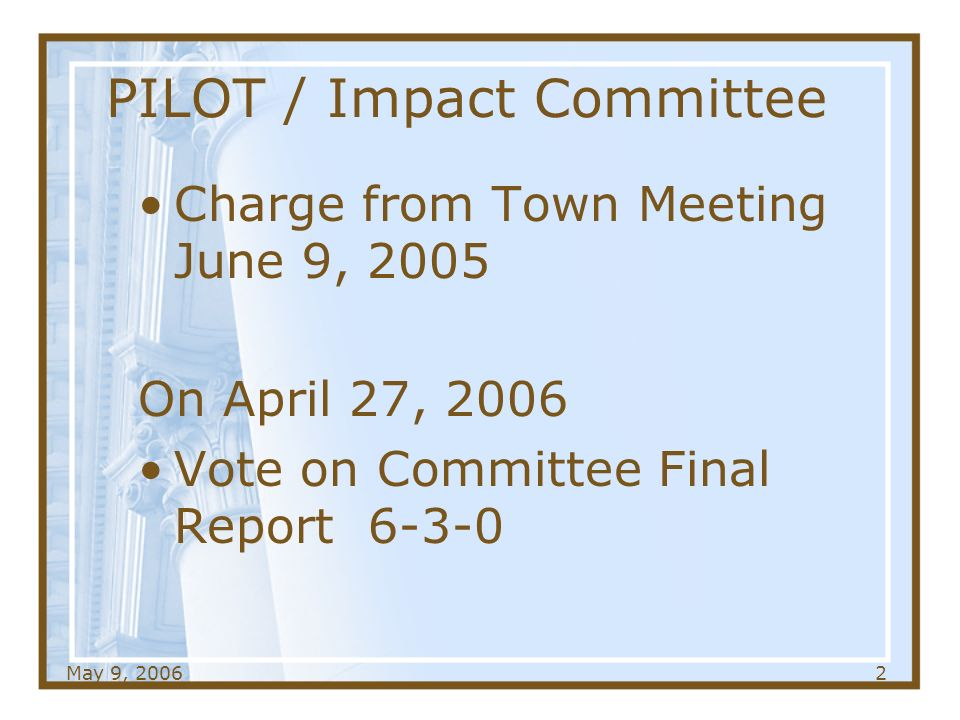 May 9, PILOT / Impact Committee Charge from Town Meeting June 9, 2005 On April 27, 2006 Vote on Committee Final Report 6-3-0