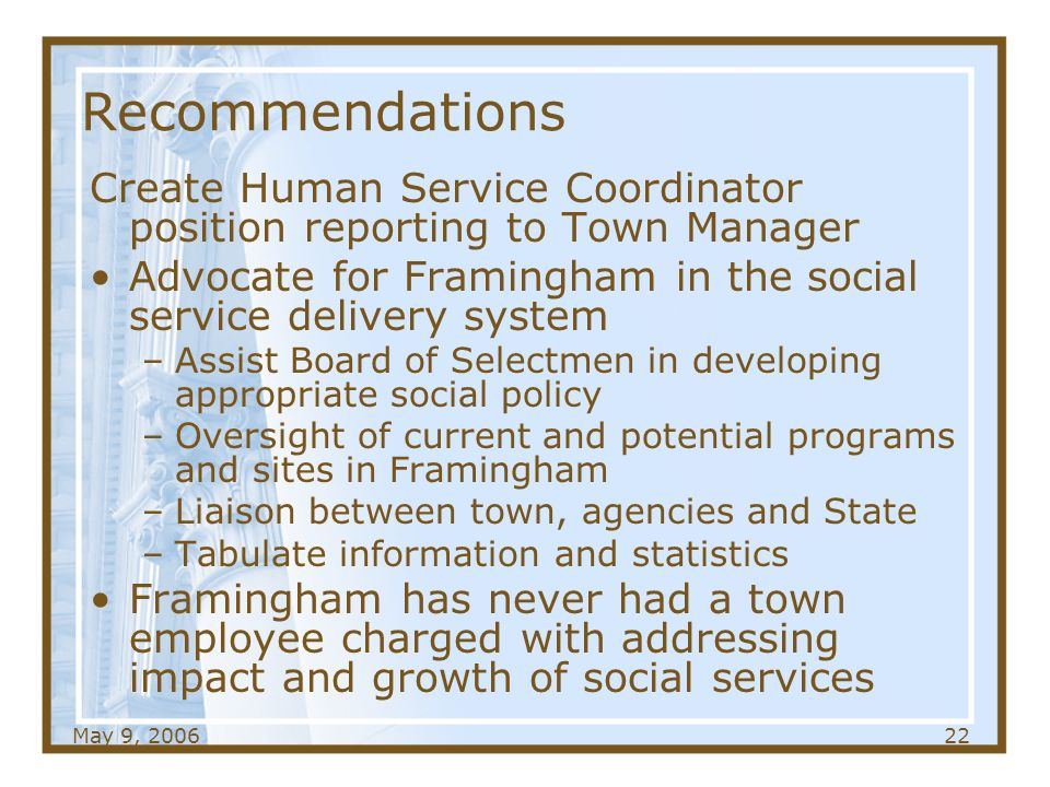 May 9, Recommendations Create Human Service Coordinator position reporting to Town Manager Advocate for Framingham in the social service delivery system –Assist Board of Selectmen in developing appropriate social policy –Oversight of current and potential programs and sites in Framingham –Liaison between town, agencies and State –Tabulate information and statistics Framingham has never had a town employee charged with addressing impact and growth of social services