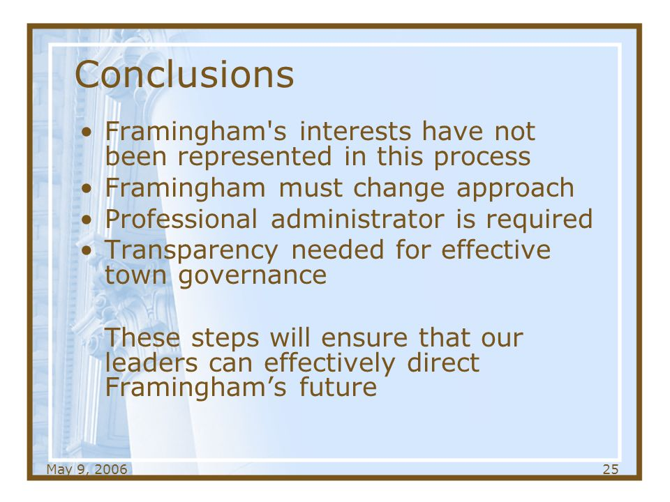 May 9, Conclusions Framingham s interests have not been represented in this process Framingham must change approach Professional administrator is required Transparency needed for effective town governance These steps will ensure that our leaders can effectively direct Framinghams future