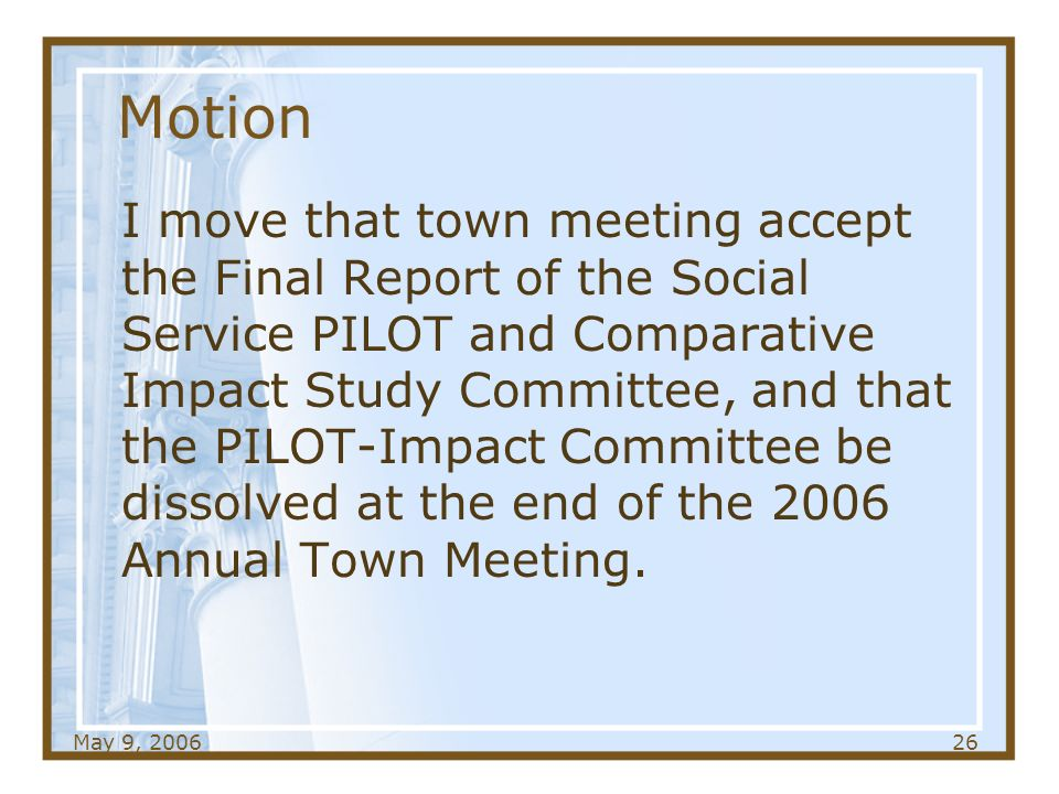 May 9, Motion I move that town meeting accept the Final Report of the Social Service PILOT and Comparative Impact Study Committee, and that the PILOT-Impact Committee be dissolved at the end of the 2006 Annual Town Meeting.