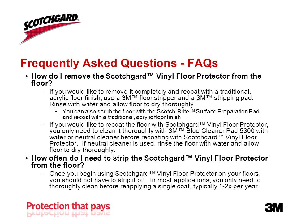 Frequently Asked Questions - FAQs How do I remove the Scotchgard Vinyl Floor Protector from the floor.
