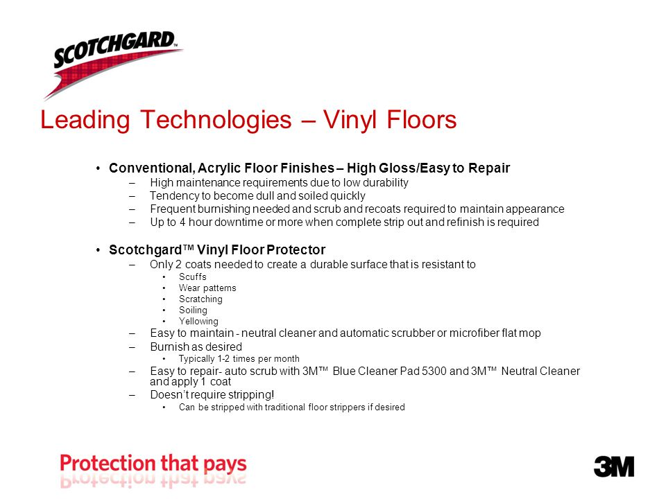 Leading Technologies – Vinyl Floors Conventional, Acrylic Floor Finishes – High Gloss/Easy to Repair –High maintenance requirements due to low durability –Tendency to become dull and soiled quickly –Frequent burnishing needed and scrub and recoats required to maintain appearance –Up to 4 hour downtime or more when complete strip out and refinish is required Scotchgard Vinyl Floor Protector –Only 2 coats needed to create a durable surface that is resistant to Scuffs Wear patterns Scratching Soiling Yellowing –Easy to maintain - neutral cleaner and automatic scrubber or microfiber flat mop –Burnish as desired Typically 1-2 times per month –Easy to repair- auto scrub with 3M Blue Cleaner Pad 5300 and 3M Neutral Cleaner and apply 1 coat –Doesnt require stripping.