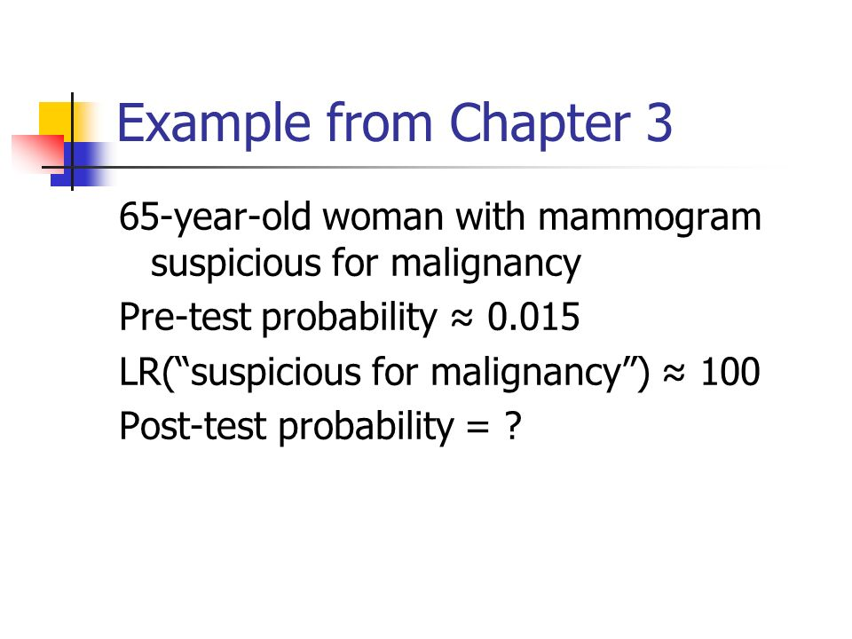 Example from Chapter 3 65-year-old woman with mammogram suspicious for malignancy Pre-test probability 0.015 LR(suspicious for malignancy) 100 Post-test probability =