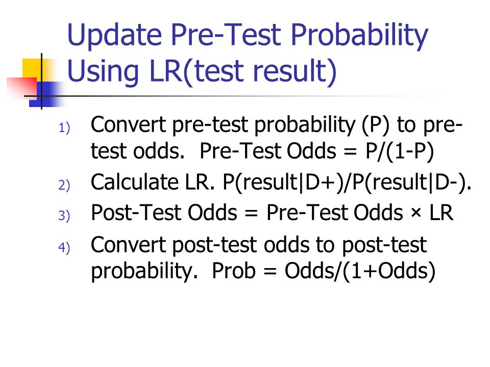 Update Pre-Test Probability Using LR(test result) 1) Convert pre-test probability (P) to pre- test odds. Pre-Test Odds = P/(1-P) 2) Calculate LR. P(re