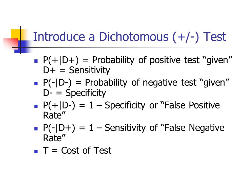 Introduce a Dichotomous (+/-) Test P(+|D+) = Probability of positive test given D+ = Sensitivity P(-|D-) = Probability of negative test given D- = Specificity P(+|D-) = 1 – Specificity or False Positive Rate P(-|D+) = 1 – Sensitivity of False Negative Rate T = Cost of Test