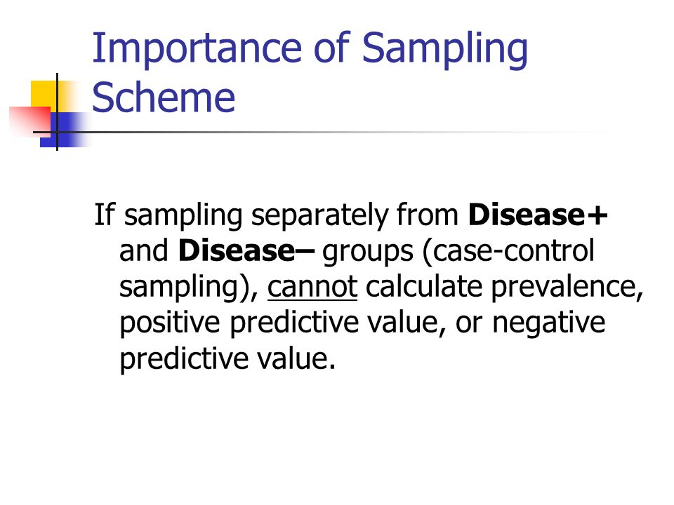Importance of Sampling Scheme If sampling separately from Disease+ and Disease– groups (case-control sampling), cannot calculate prevalence, positive