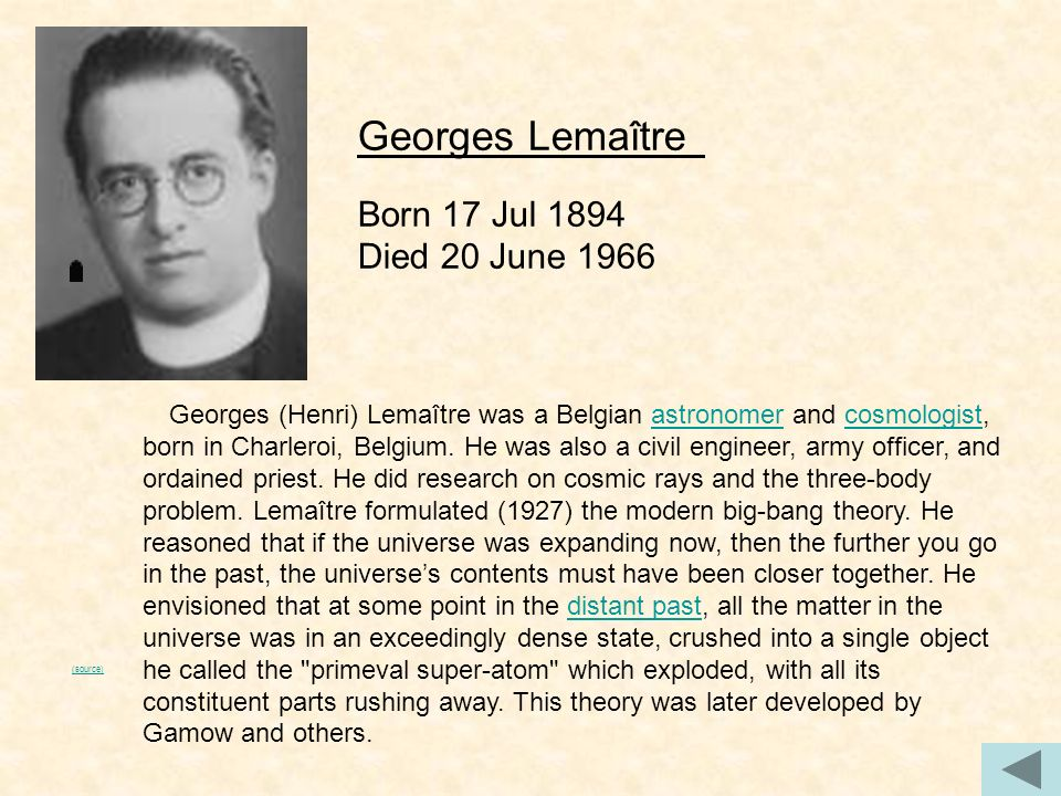 (source) Georges (Henri) Lemaître was a Belgian astronomer and cosmologist, born in Charleroi, Belgium. He was also a civil engineer, army officer, an