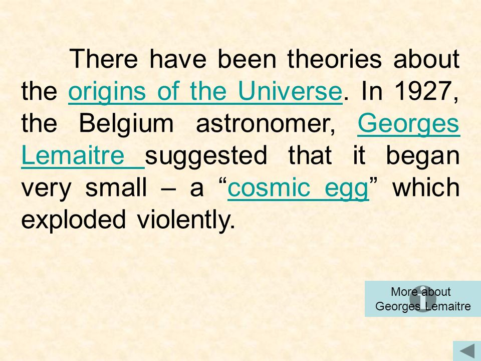 There have been theories about the origins of the Universe. In 1927, the Belgium astronomer, Georges Lemaitre suggested that it began very small – a c