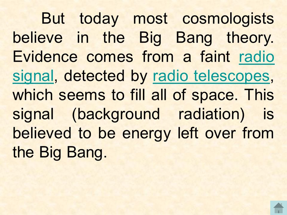 But today most cosmologists believe in the Big Bang theory. Evidence comes from a faint radio signal, detected by radio telescopes, which seems to fil