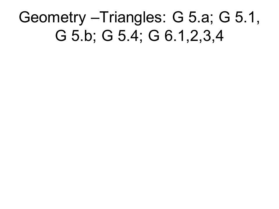 Geometry –Triangles: G 5.a; G 5.1, G 5.b; G 5.4; G 6.1,2,3,4
