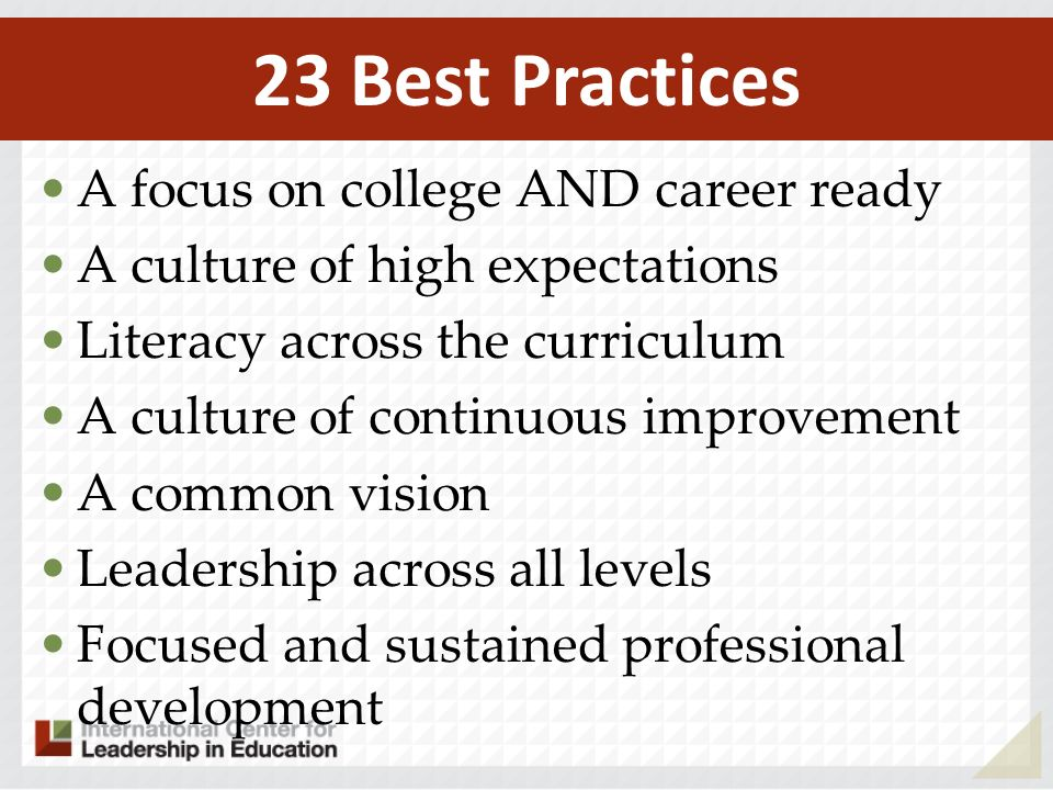 A focus on college AND career ready A culture of high expectations Literacy across the curriculum A culture of continuous improvement A common vision Leadership across all levels Focused and sustained professional development 23 Best Practices