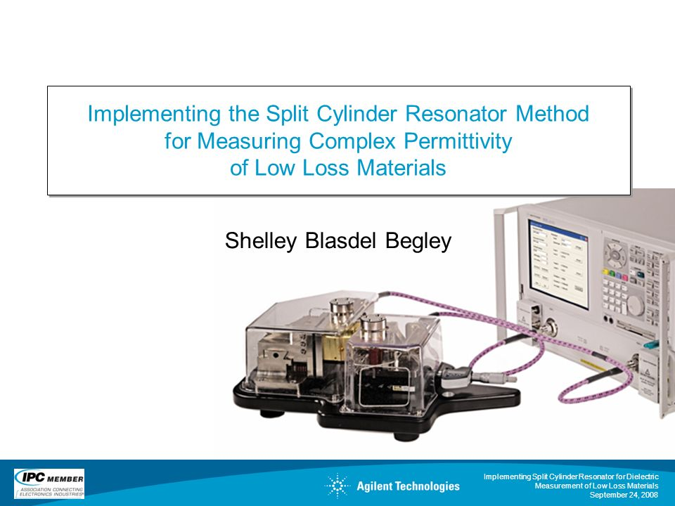 Implementing Split Cylinder Resonator for Dielectric Measurement of Low Loss Materials September 24, 2008 Shelley Blasdel Begley Implementing the Spli