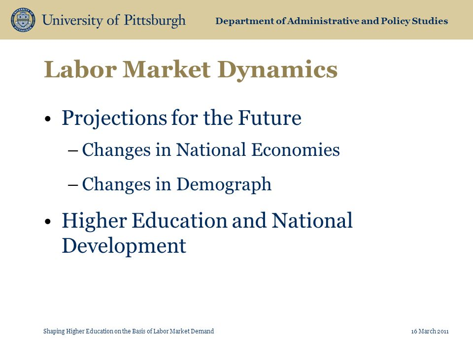 Department of Administrative and Policy Studies Labor Market Dynamics Projections for the Future –Changes in National Economies –Changes in Demograph