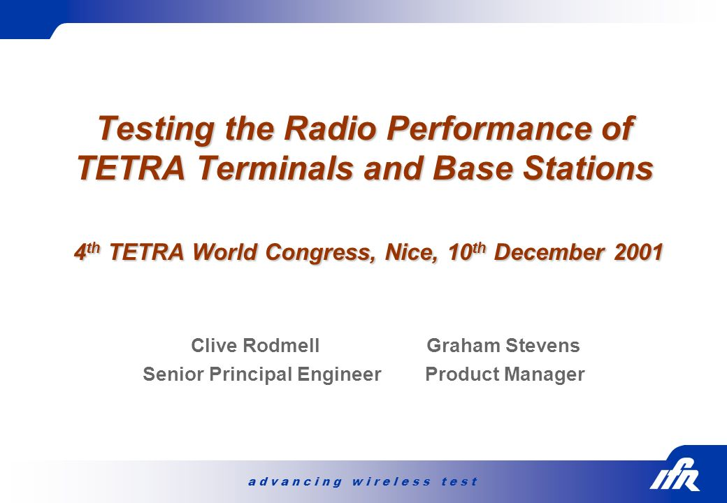 a d v a n c i n g w i r e l e s s t e s t Testing the Radio Performance of TETRA Terminals and Base Stations 4 th TETRA World Congress, Nice, 10 th De