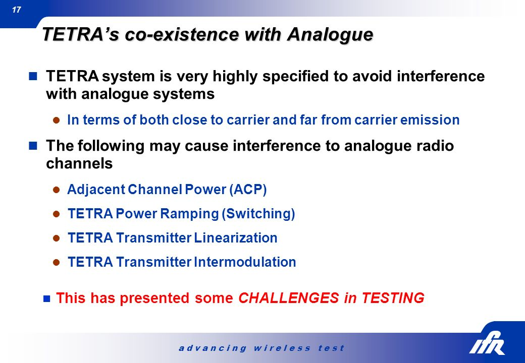 a d v a n c i n g w i r e l e s s t e s t 17 TETRAs co-existence with Analogue TETRA system is very highly specified to avoid interference with analog