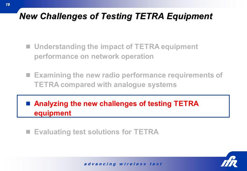 a d v a n c i n g w i r e l e s s t e s t 19 New Challenges of Testing TETRA Equipment Understanding the impact of TETRA equipment performance on netw