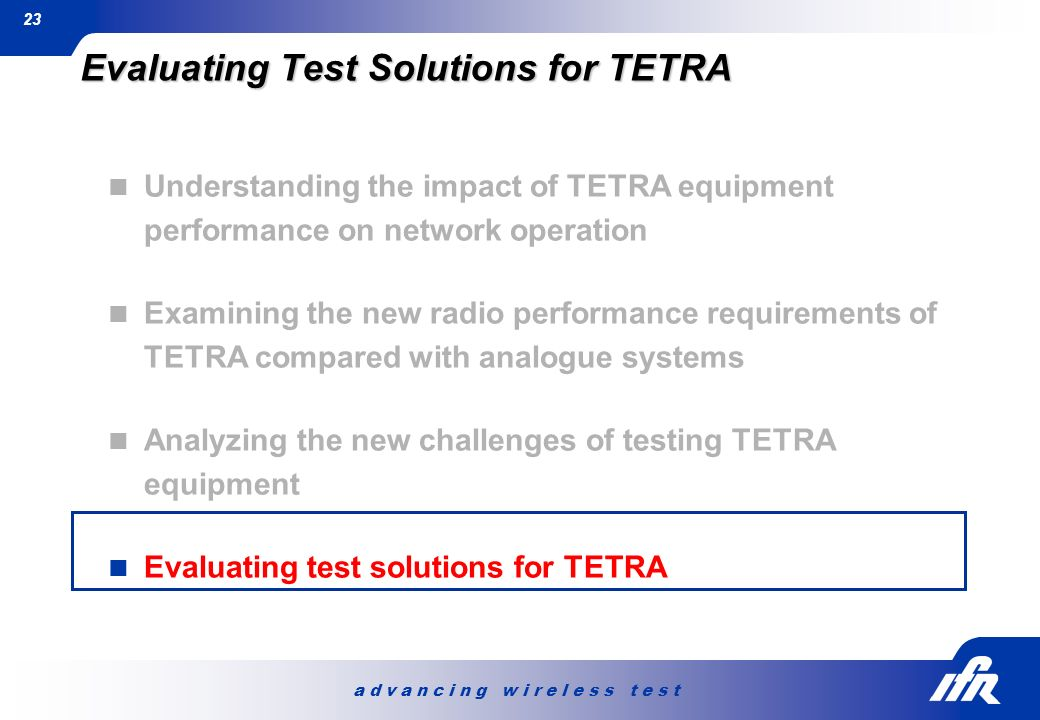 a d v a n c i n g w i r e l e s s t e s t 23 Evaluating Test Solutions for TETRA Understanding the impact of TETRA equipment performance on network op