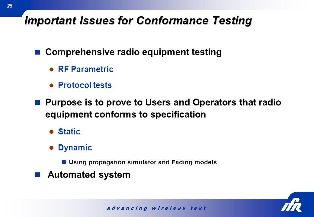 a d v a n c i n g w i r e l e s s t e s t 25 Important Issues for Conformance Testing Comprehensive radio equipment testing RF Parametric Protocol tes