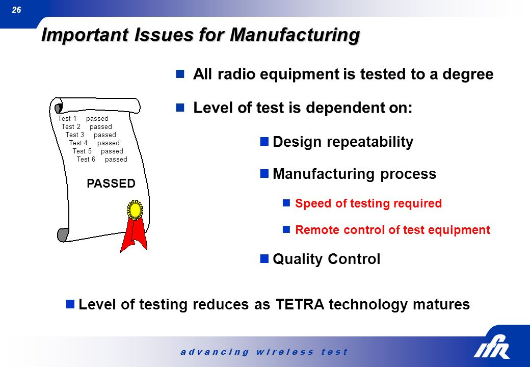 a d v a n c i n g w i r e l e s s t e s t 26 Important Issues for Manufacturing All radio equipment is tested to a degree Level of test is dependent o