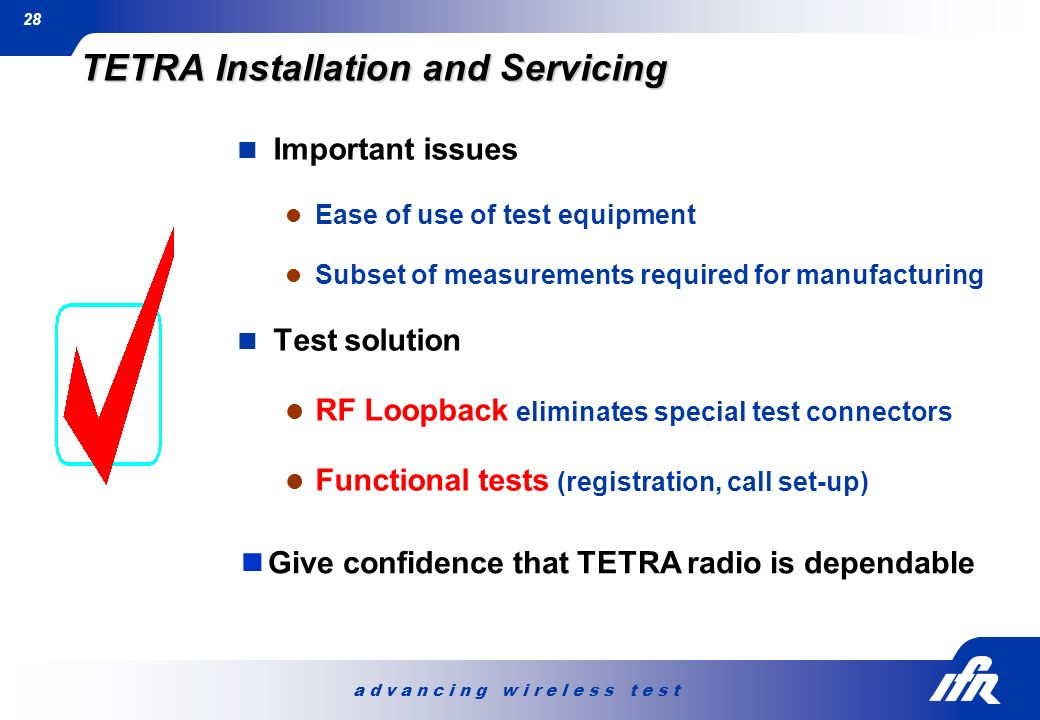 a d v a n c i n g w i r e l e s s t e s t 28 TETRA Installation and Servicing Important issues Ease of use of test equipment Subset of measurements re