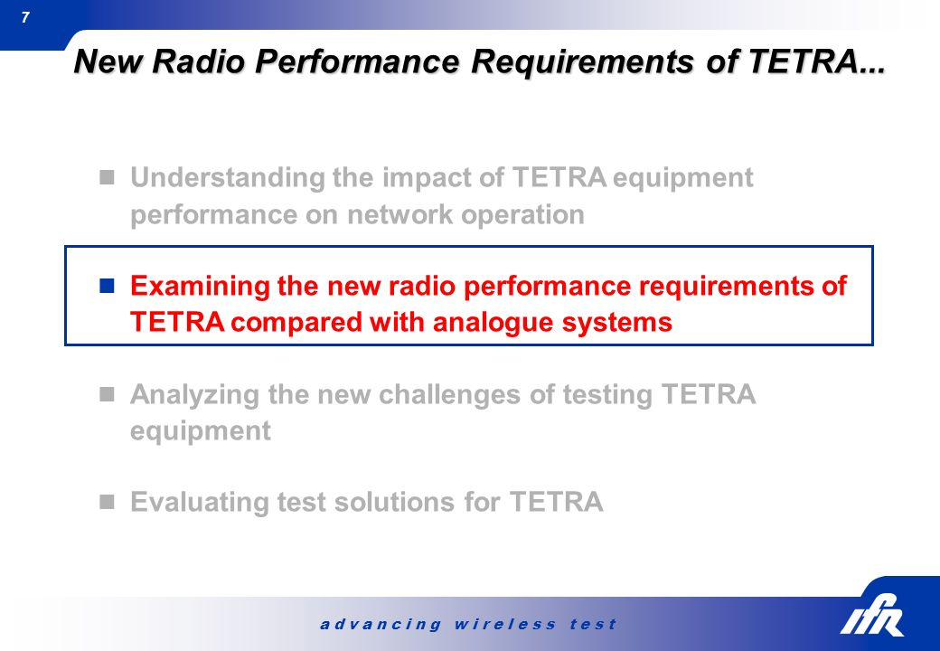a d v a n c i n g w i r e l e s s t e s t 7 New Radio Performance Requirements of TETRA... Understanding the impact of TETRA equipment performance on