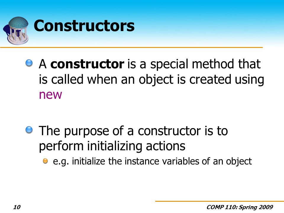 COMP 110: Spring 200910 Constructors A constructor is a special method that is called when an object is created using new The purpose of a constructor is to perform initializing actions e.g.