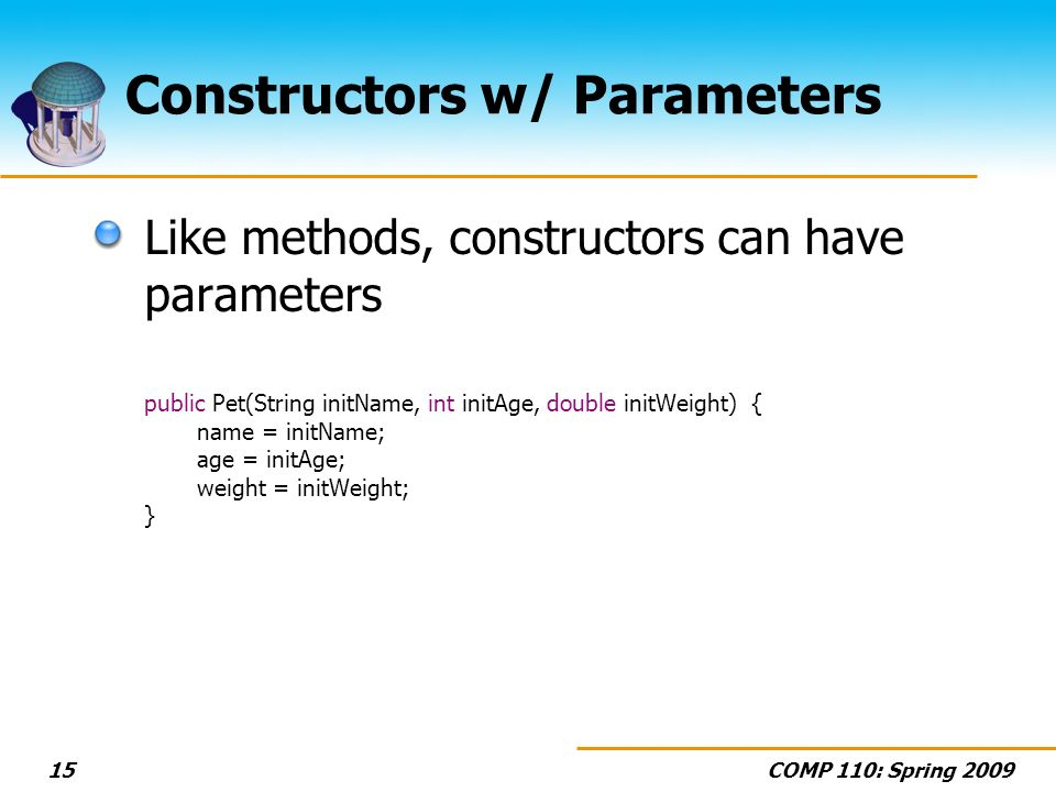 COMP 110: Spring 200915 Constructors w/ Parameters Like methods, constructors can have parameters public Pet(String initName, int initAge, double initWeight) { name = initName; age = initAge; weight = initWeight; }