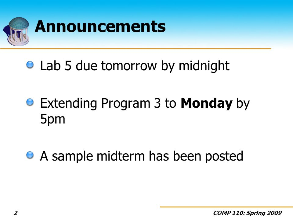 COMP 110: Spring 20092 Announcements Lab 5 due tomorrow by midnight Extending Program 3 to Monday by 5pm A sample midterm has been posted