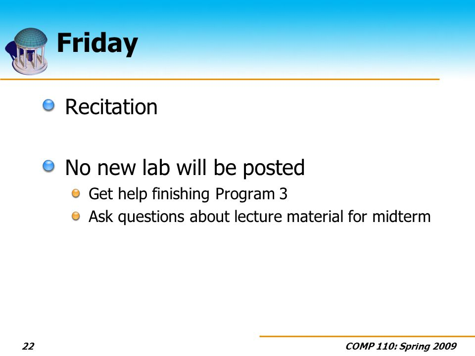 COMP 110: Spring 200922 Friday Recitation No new lab will be posted Get help finishing Program 3 Ask questions about lecture material for midterm